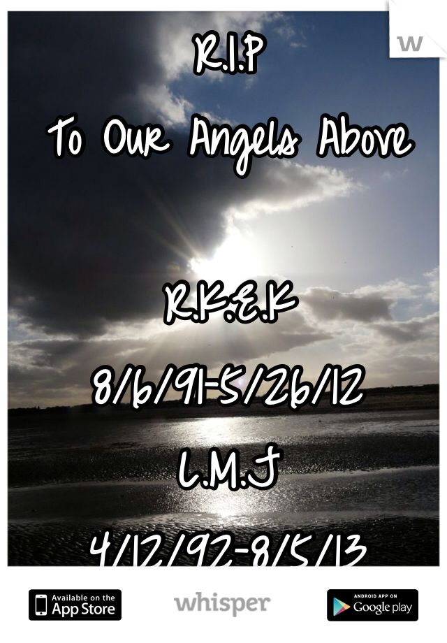 R.I.P To Our Angels Above  R.K.E.K 8/6/91-5/26/12 L.M.J 4/12/92-8/5/13