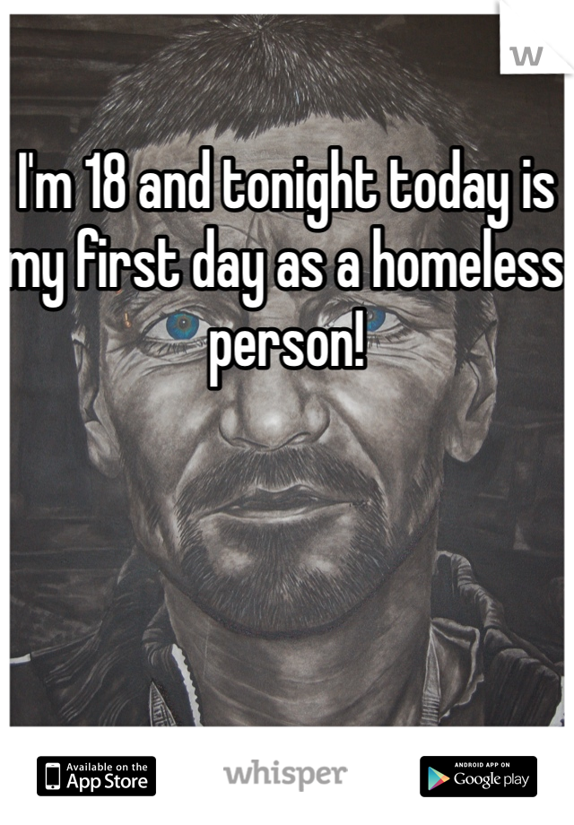 I'm 18 and tonight today is my first day as a homeless person!