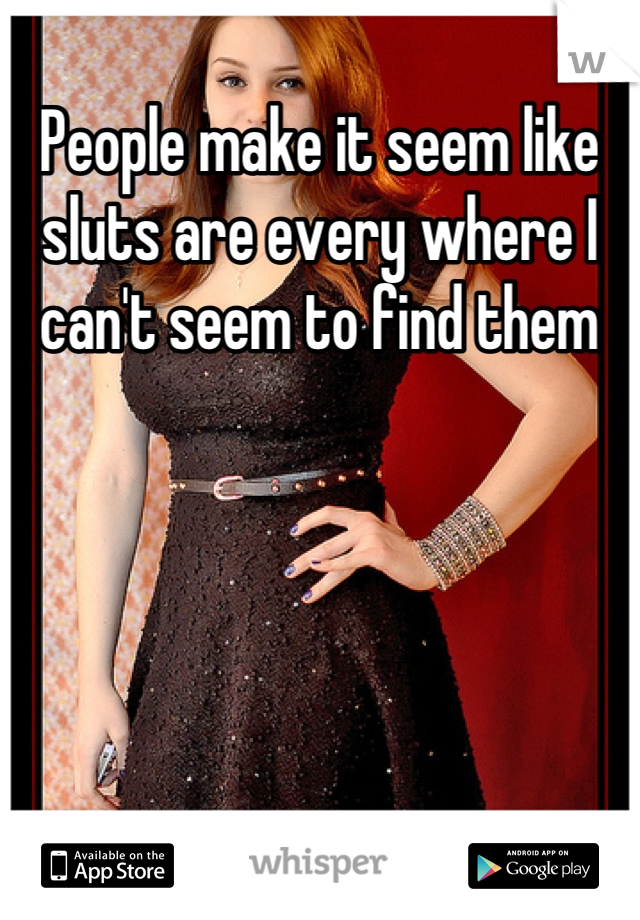 People make it seem like sluts are every where I can't seem to find them