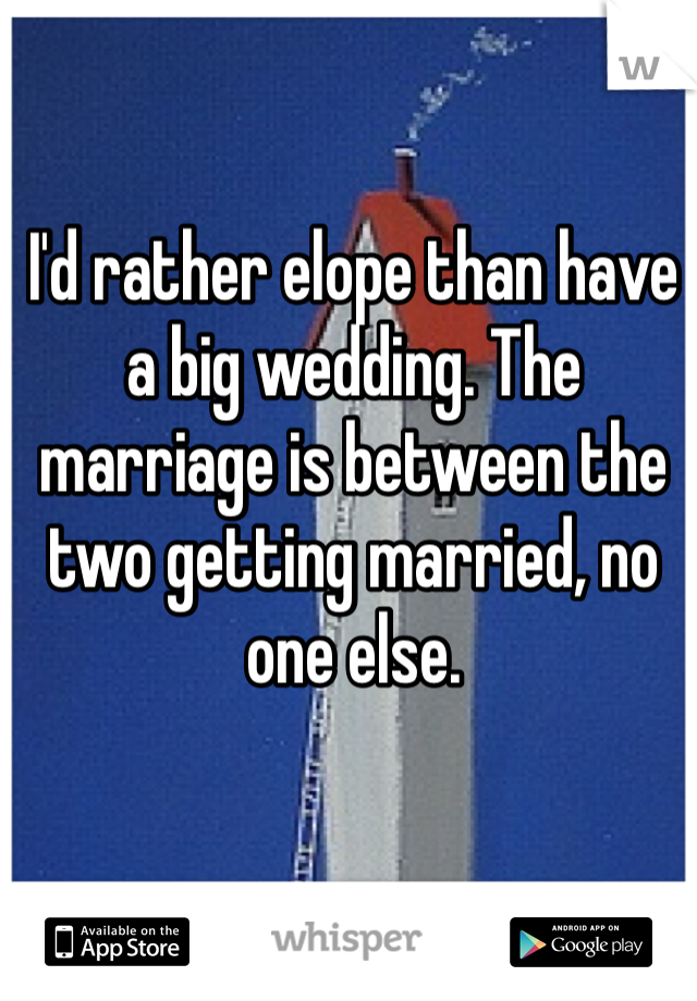 I'd rather elope than have a big wedding. The marriage is between the two getting married, no one else.