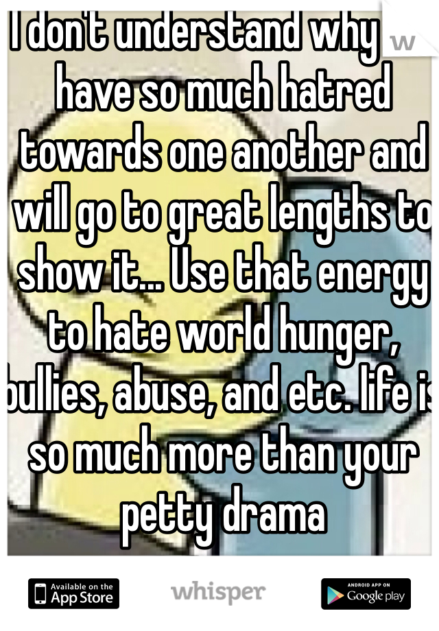 I don't understand why we have so much hatred towards one another and will go to great lengths to show it... Use that energy to hate world hunger, bullies, abuse, and etc. life is so much more than your petty drama