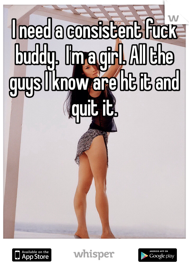 I need a consistent fuck buddy.  I'm a girl. All the guys I know are ht it and quit it.
