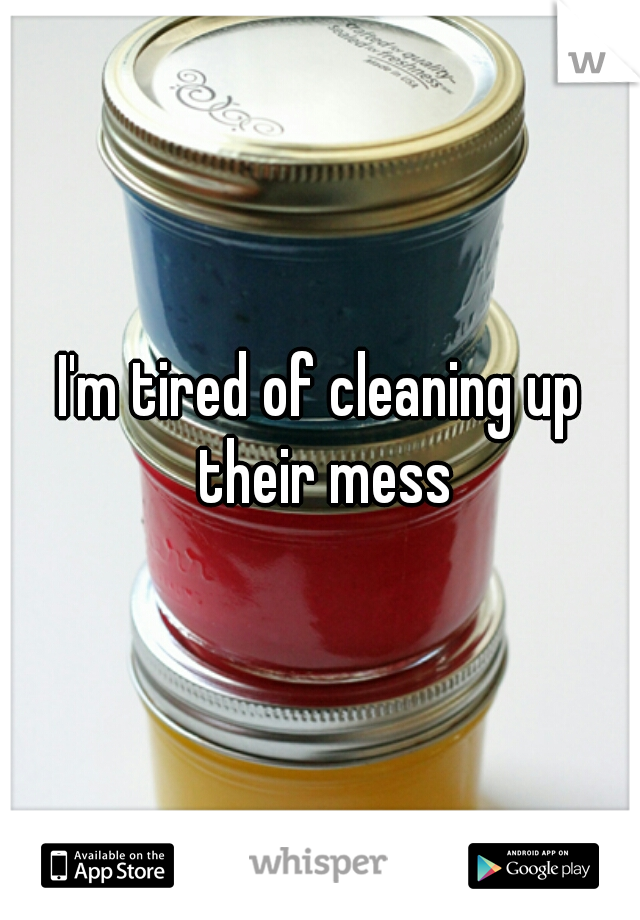 I'm tired of cleaning up their mess