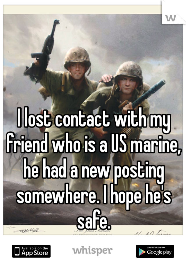 I lost contact with my friend who is a US marine, he had a new posting somewhere. I hope he's safe.