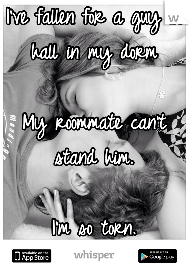 I've fallen for a guy in hall in my dorm  My roommate can't stand him.  I'm so torn.