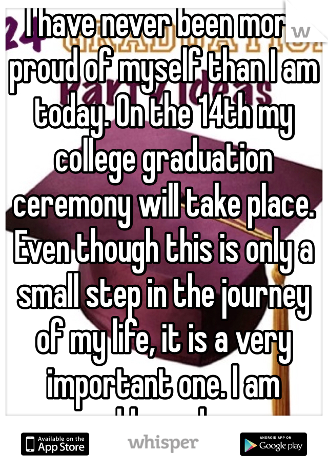 I have never been more proud of myself than I am today. On the 14th my college graduation ceremony will take place. Even though this is only a small step in the journey of my life, it is a very important one. I am blessed.