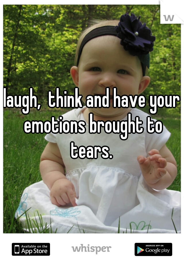 laugh,  think and have your emotions brought to tears.