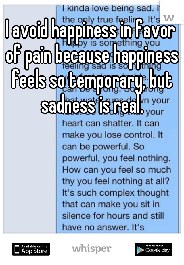 I avoid happiness in favor of pain because happiness feels so temporary, but sadness is real.