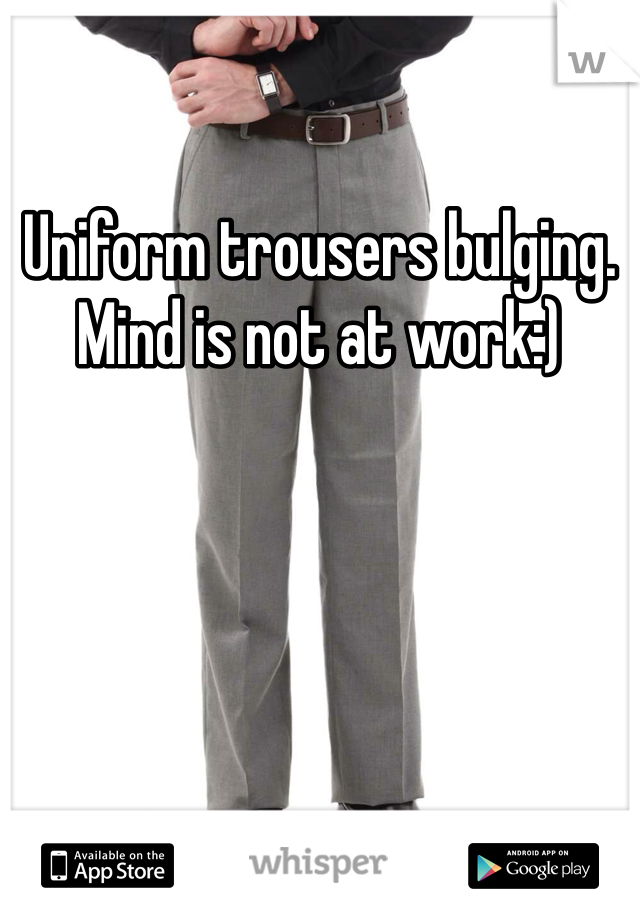Uniform trousers bulging. Mind is not at work:)