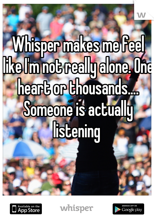 Whisper makes me feel like I'm not really alone. One heart or thousands.... Someone is actually listening