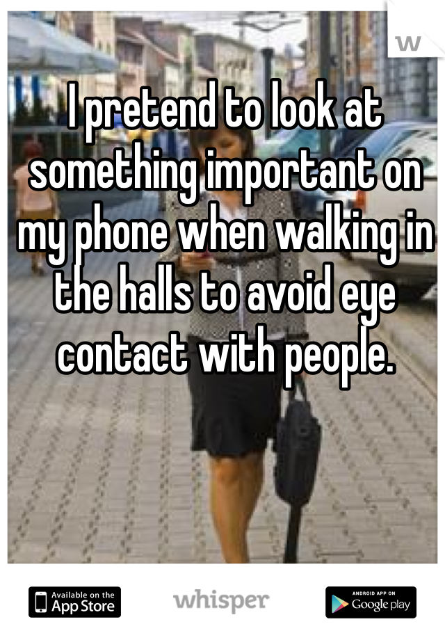 I pretend to look at something important on my phone when walking in the halls to avoid eye contact with people.