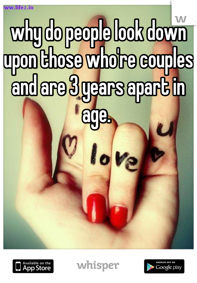 why do people look down upon those who're couples and are 3 years apart in age.