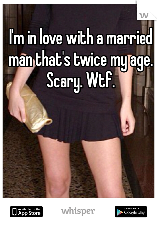 I'm in love with a married man that's twice my age. Scary. Wtf.