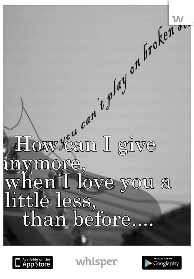 How can I give anymore,                 when I love you a little less,              than before....
