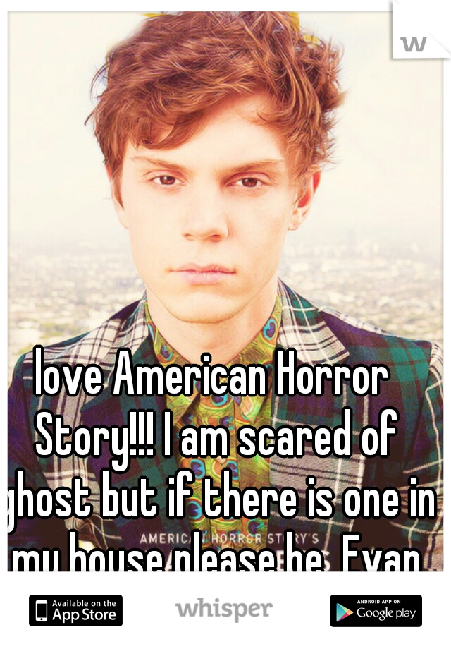 love American Horror Story!!! I am scared of ghost but if there is one in my house please be  Evan Peters!!!
