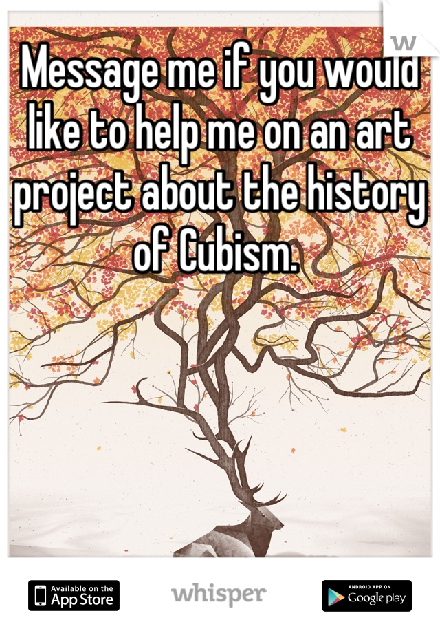 Message me if you would like to help me on an art project about the history of Cubism.