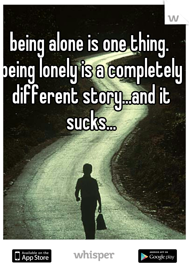 being alone is one thing. being lonely is a completely different story...and it sucks...