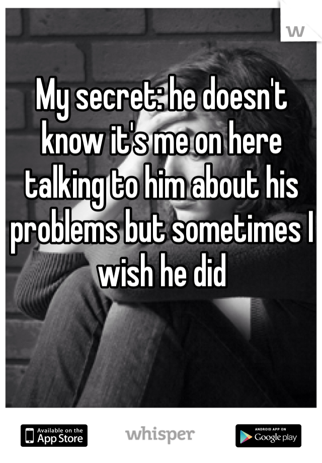 My secret: he doesn't know it's me on here talking to him about his problems but sometimes I wish he did