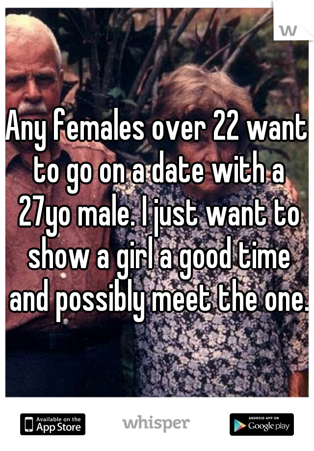 Any females over 22 want to go on a date with a 27yo male. I just want to show a girl a good time and possibly meet the one.