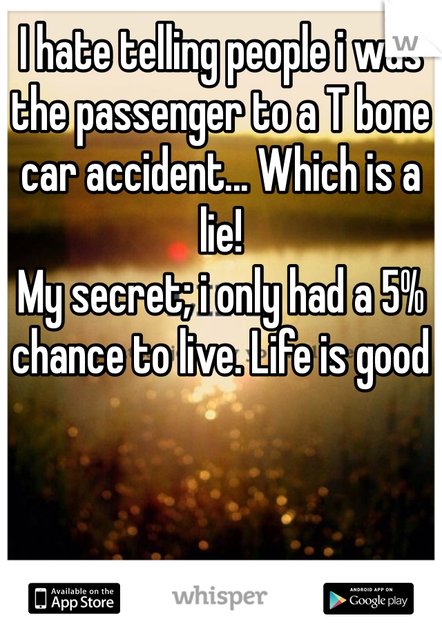I hate telling people i was the passenger to a T bone car accident... Which is a lie! My secret; i only had a 5% chance to live. Life is good