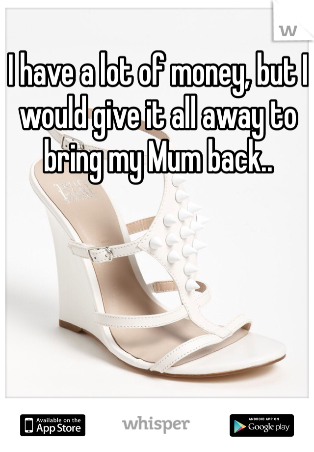 I have a lot of money, but I would give it all away to bring my Mum back..