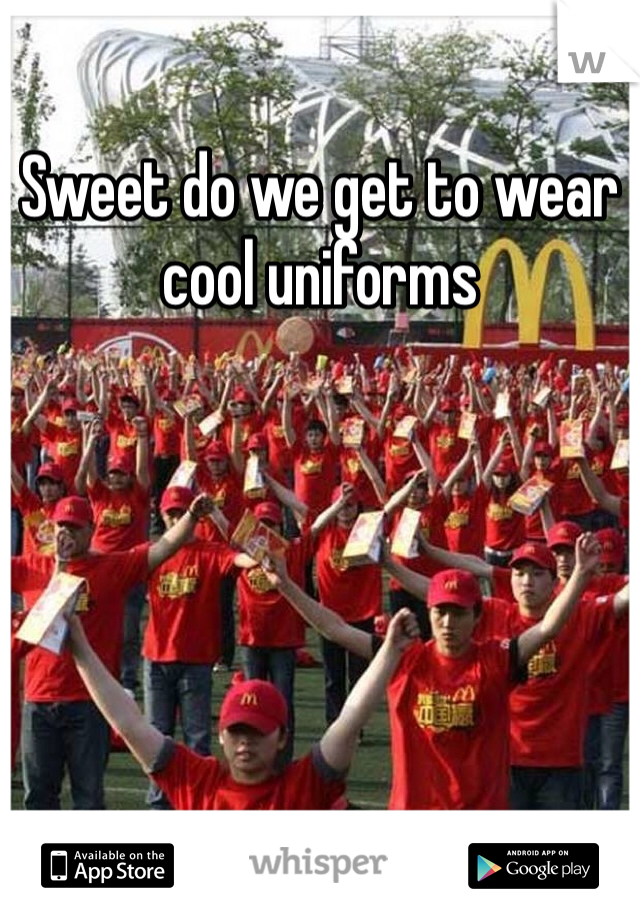 Sweet do we get to wear cool uniforms