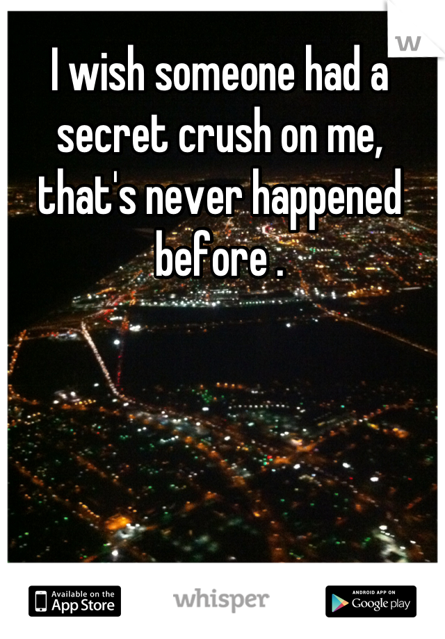 I wish someone had a secret crush on me, that's never happened before .