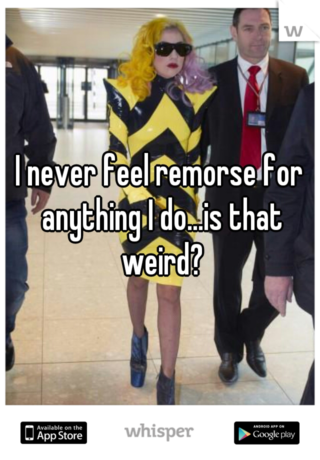 I never feel remorse for anything I do...is that weird?