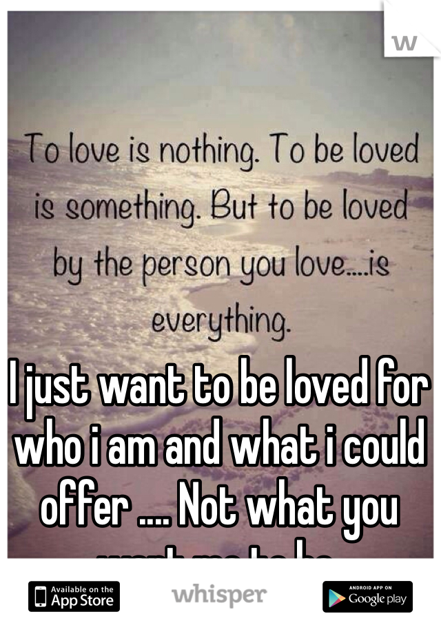 I just want to be loved for who i am and what i could offer .... Not what you want me to be.