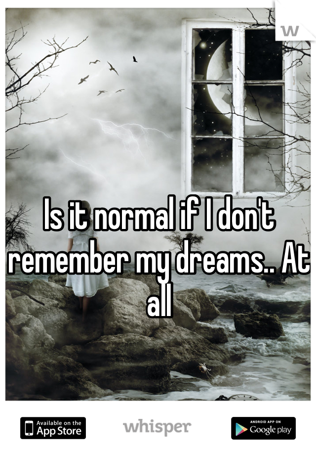 Is it normal if I don't remember my dreams.. At all