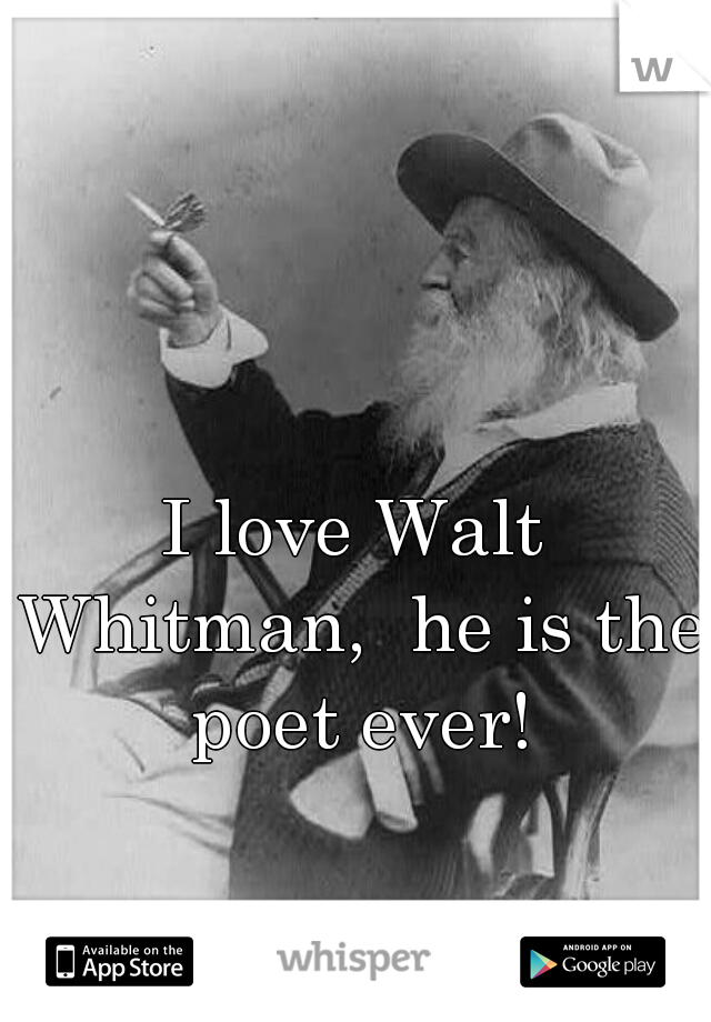 I love Walt Whitman,  he is the poet ever!