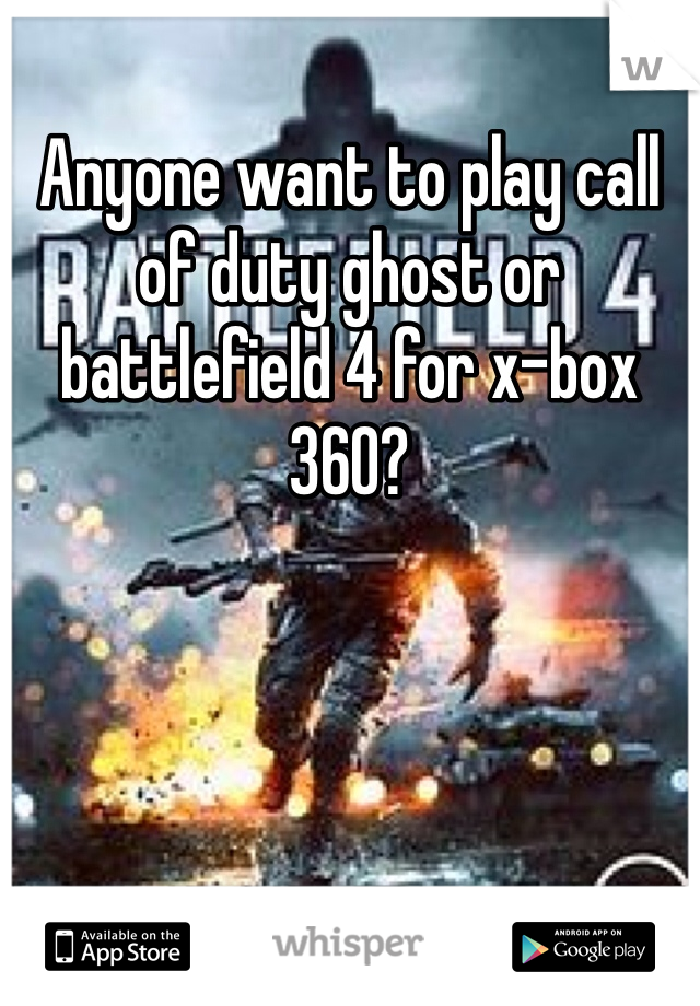 Anyone want to play call of duty ghost or battlefield 4 for x-box 360?