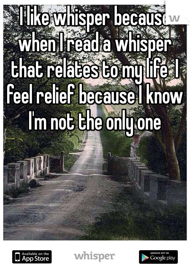 I like whisper because when I read a whisper that relates to my life  I feel relief because I know I'm not the only one