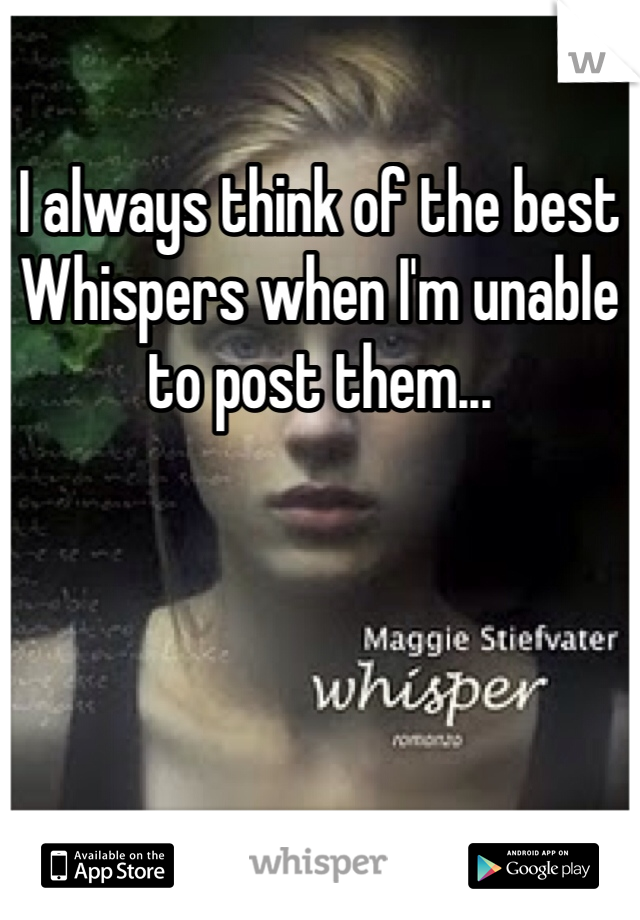 I always think of the best Whispers when I'm unable to post them...