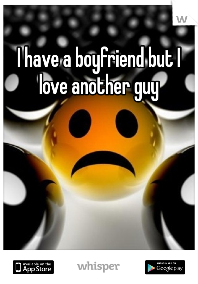 I have a boyfriend but I love another guy
