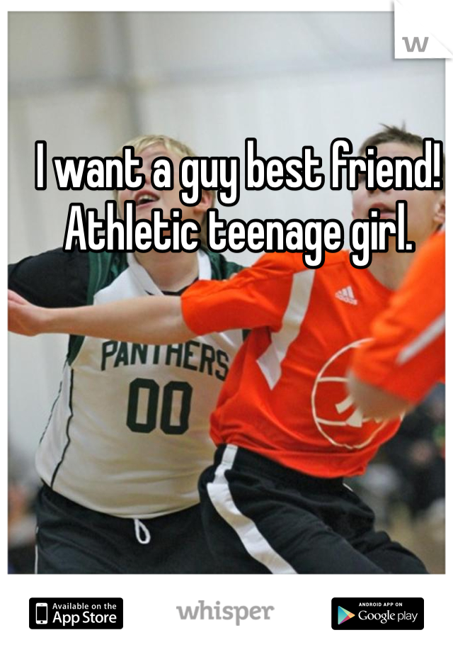 I want a guy best friend! Athletic teenage girl.