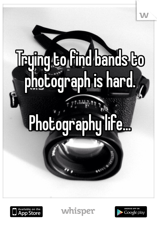 Trying to find bands to photograph is hard.   Photography life...