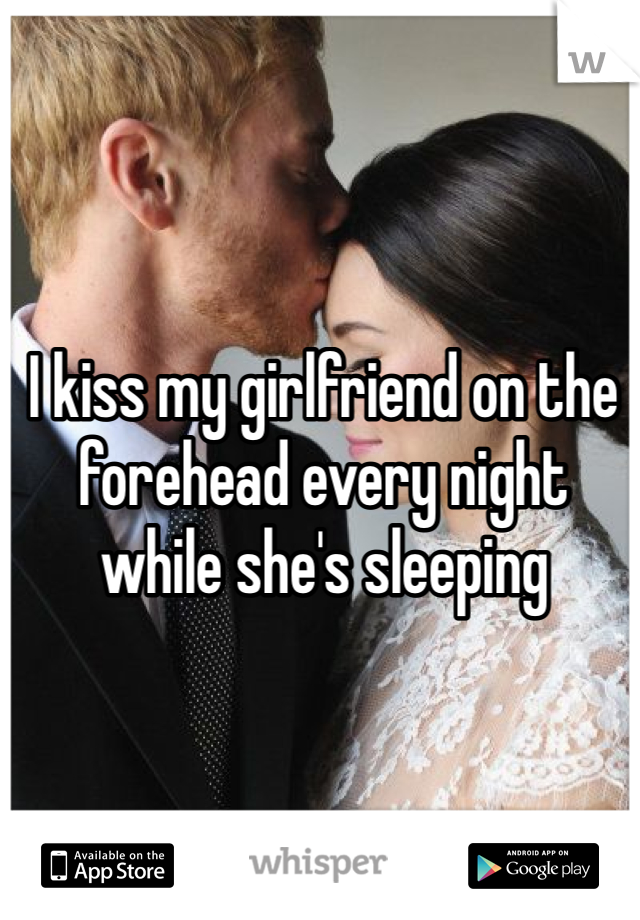 I kiss my girlfriend on the forehead every night while she's sleeping