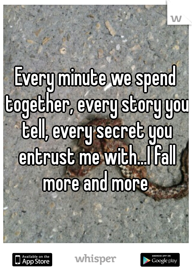 Every minute we spend together, every story you tell, every secret you entrust me with...I fall more and more