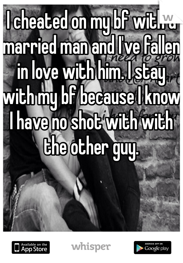 I cheated on my bf with a married man and I've fallen in love with him. I stay with my bf because I know I have no shot with with the other guy.