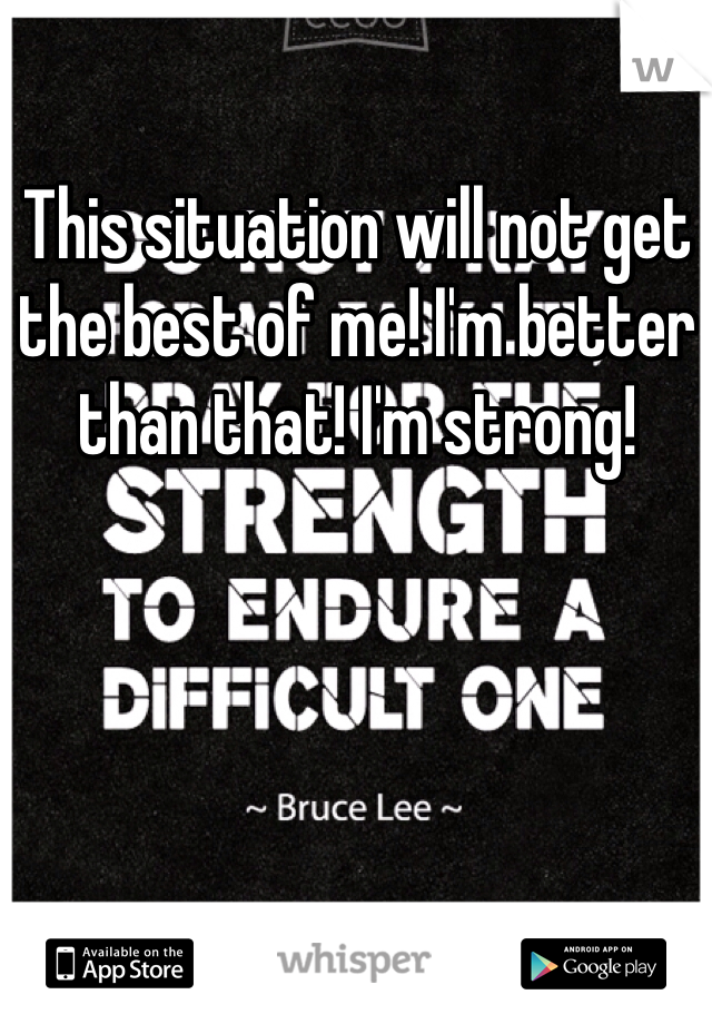 This situation will not get the best of me! I'm better than that! I'm strong!