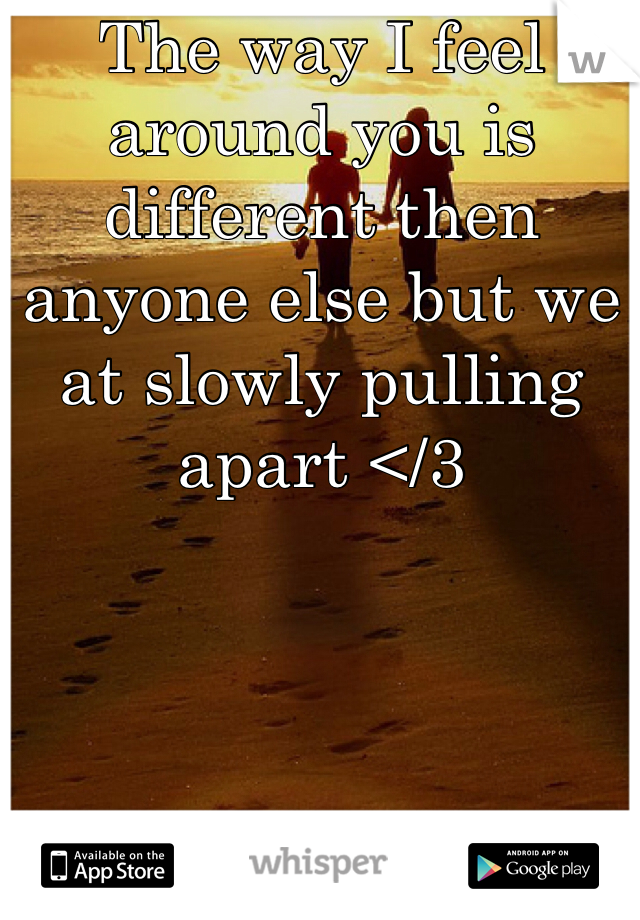 The way I feel around you is different then anyone else but we at slowly pulling apart </3
