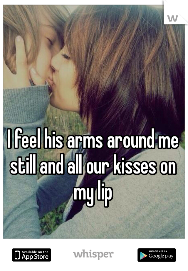 I feel his arms around me still and all our kisses on my lip