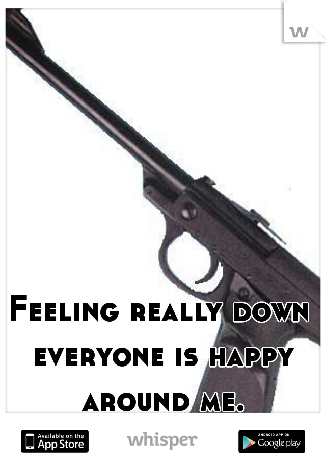 Feeling really down everyone is happy around me.