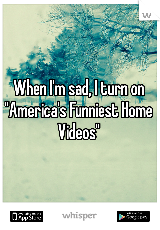 "When I'm sad, I turn on ""America's Funniest Home Videos"""