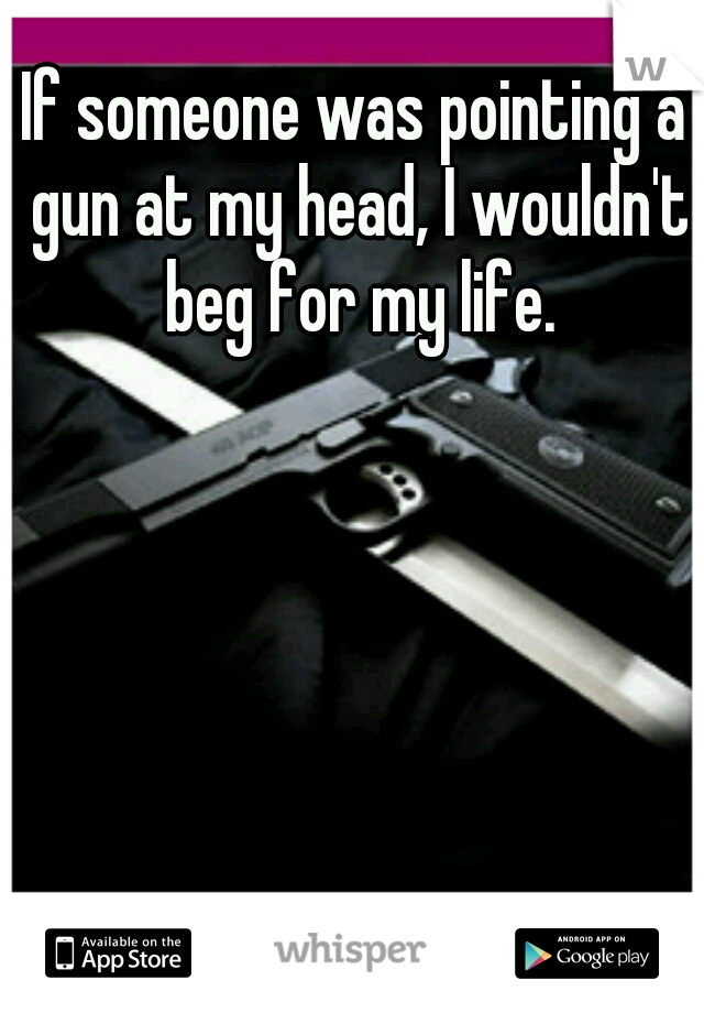If someone was pointing a gun at my head, I wouldn't beg for my life.