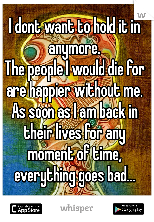 I dont want to hold it in anymore. The people I would die for are happier without me. As soon as I am back in their lives for any moment of time, everything goes bad...