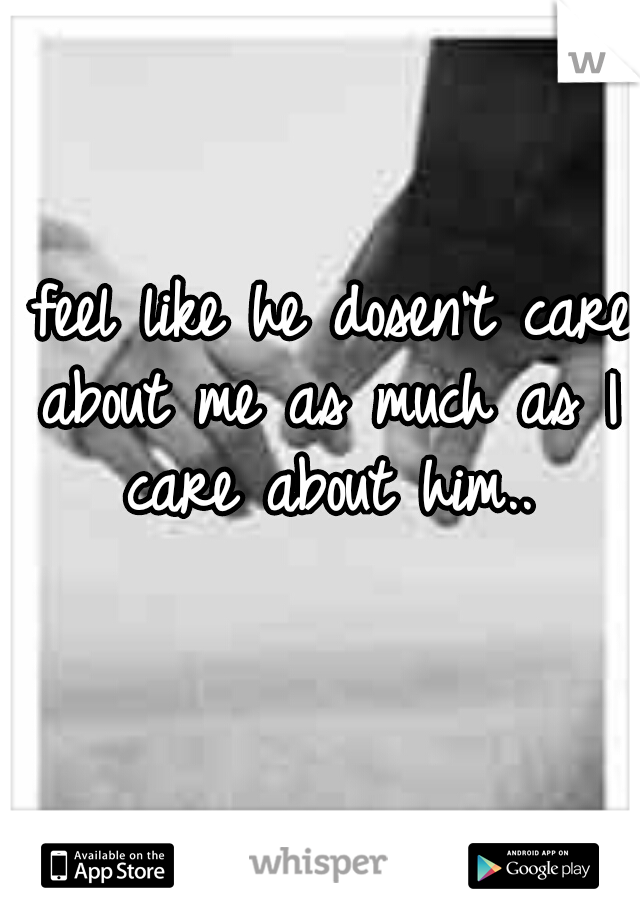 I feel like he dosen't care about me as much as I care about him..