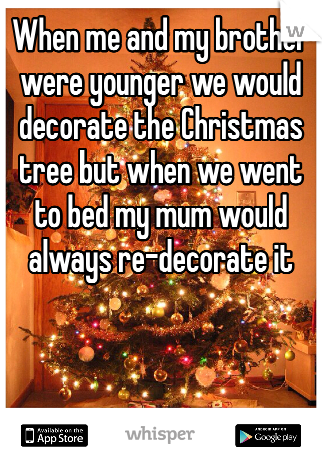 When me and my brother were younger we would decorate the Christmas tree but when we went to bed my mum would always re-decorate it