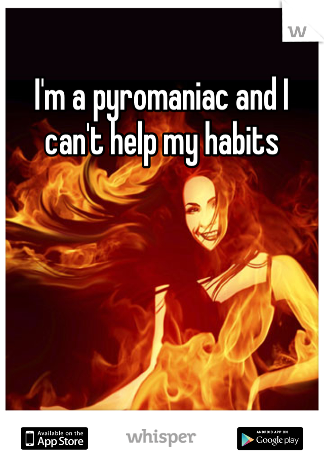 I'm a pyromaniac and I can't help my habits